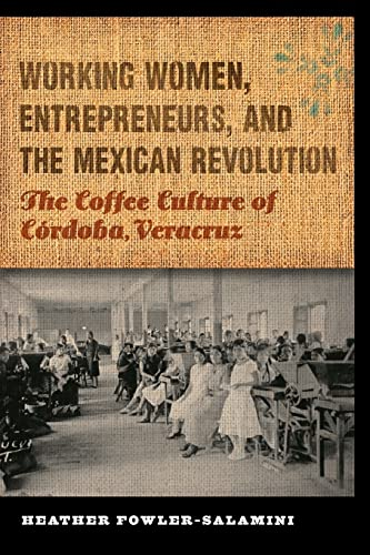 Working Women, Entrepreneurs, and the Mexican Revolution: The Coffee Culture of Córdoba, ...