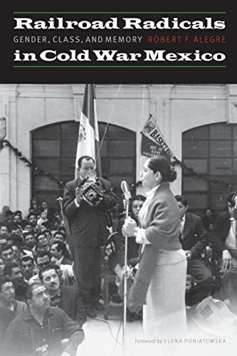 Railroad Radicals in Cold War Mexico: Gender, Class, and Memory (The Mexican Experience): Robert F....