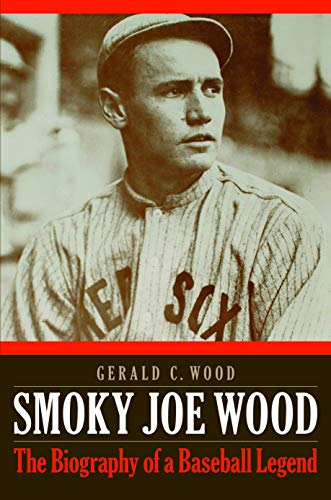 Smoky Joe Wood: The Biography Of A Baseball Legend
