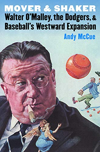 Mover and Shaker: Walter O'Malley, the Dodgers, and Baseball's Westward Expansion (...