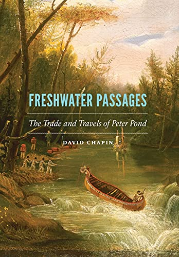 Freshwater Passages: The Trade and Travels of Peter Pond: Chapin, David