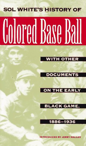SOL WHITE'S HISTORY OF COLORED BASE BALL, WITH OTHER DOCUMENTS ON THE EARLY BLACK GAME 1886-1936