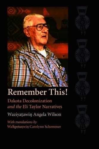 Remember This!: Dakota Decolonization and the Eli Taylor Narratives (Hardcover): Waziyatawin Angela...