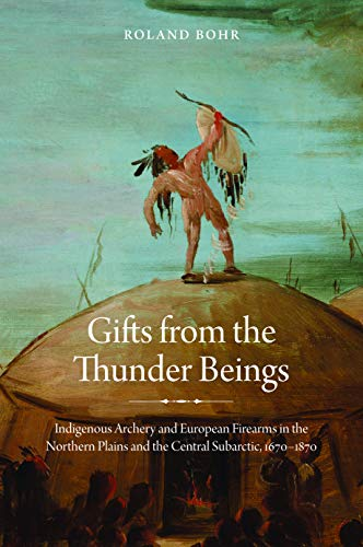 Gifts from the Thunder Beings: Indigenous Archery and European Firearms in the Northern Plains and ...