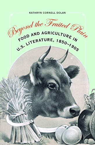 Beyond the Fruited Plain: Food and Agriculture in U.S. Literature, 1850-1905: Dolan, Kathryn ...