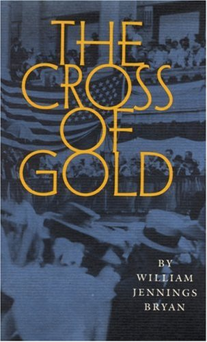 9780803261310: The Cross of Gold: Speech Delivered before the National Democratic Convention at Chicago, July 9, 1896