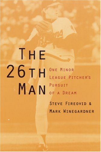 The 26th Man: One Minor League Pitchers Pursuit of a Dream: Steve Fireovid; Mark Winegardner