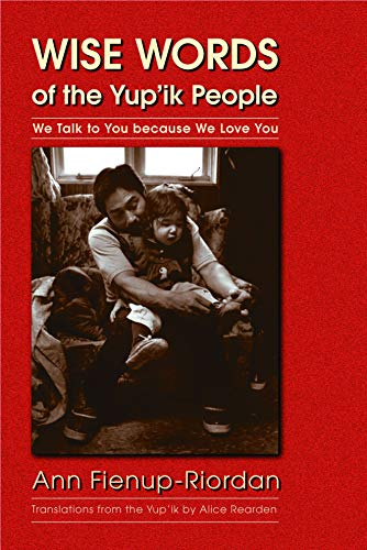 Wise Words of the Yup'ik People: We Talk to You because We Love You: Fienup-Riordan, Ann