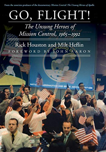 Go, Flight!: The Unsung Heroes of Mission Control, 1965-1992 (Hardcover): Rick Houston