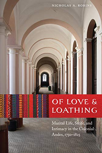 9780803277199: Of Love and Loathing: Marital Life, Strife, and Intimacy in the Colonial Andes, 1750–1825