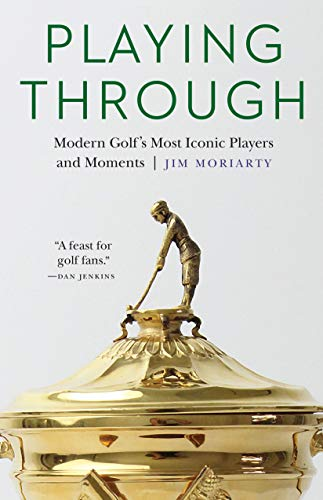 Playing Through: Modern Golf's Most Iconic Players and Moments: Jim Moriarty