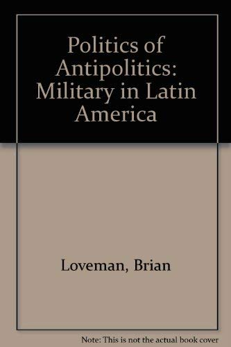 The Politics of Antipolitics : The Military: Loveman, Brian (editor);
