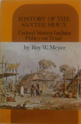 History of the Santee Sioux: United States Indian Policy on Trial: Roy W. Meyer