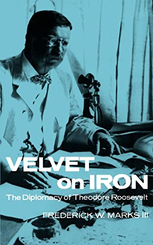 Velvet on Iron: The Diplomacy of Theodore Roosevelt: Frederick W. Marks III