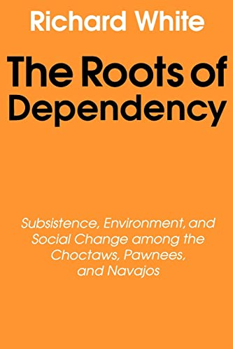 The Roots of Dependency: Subsistance, Environment, and Social Change among the Choctaws, Pawnees, and Navajos (9780803297241) by White, Richard