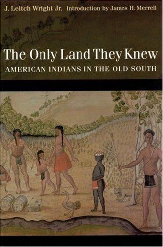 The Only Land They Knew: American Indians in the Old South: Wright Jr., J. Leitch