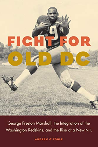 Fight for Old DC: George Preston Marshall, the Integration of the Washington Redskins, and the Rise...