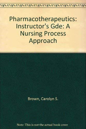 Pharmacotherapeutics: Instructor's Gde: A Nursing Process Approach: Carolyn S. Brown,Merrily