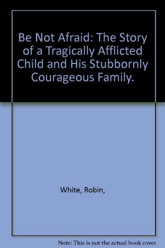 9780803708600: Be Not Afraid: The Story of a Tragically Afflicted Child and His Stubbornly Courageous Family.