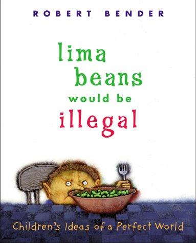 Lima Beans Would Be Illegal: Children's Ideas of a Perfect World: Robert Bender, Robert Bender...