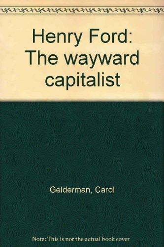 Henry Ford: The wayward capitalist: Carol W Gelderman