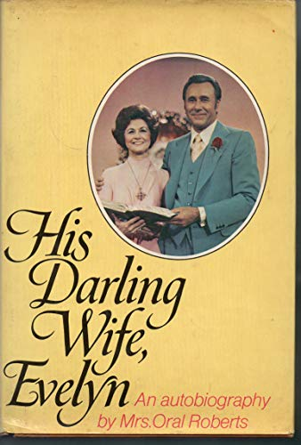 His Darling Wife,Evelyn: The Autobiography of Mrs. Oral Roberts: Roberts,Evelyn