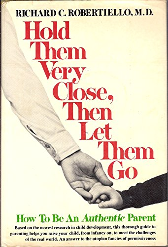 Hold them very close, then let them go: How to be an authentic parent: Robertiello, Richard C