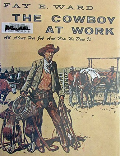 The Cowboy at Work All About His Job and How He Does It: Ward, Fay E.