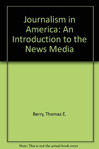 Journalism in America: An Introduction to the News Media: Berry, Thomas E.