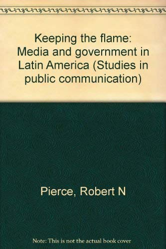 Keeping the flame: Media and government in Latin America (Studies in public communication): Pierce,...