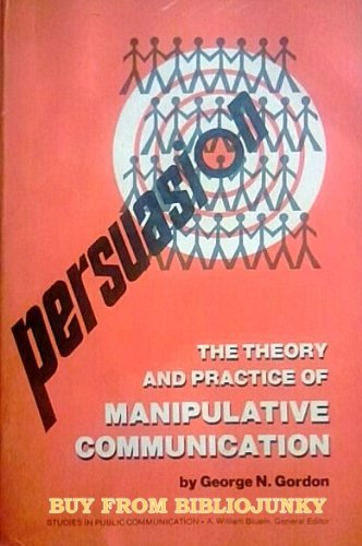 Persuasion Theory and Practice of Manipulative Communication: Gordon, George N.