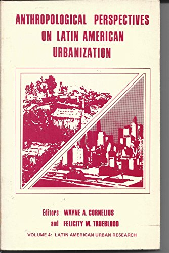ANTHROPOLOGICAL PERSPECTIVES ON LATIN AMERICAN URBANIZATION: Cornelius, Wayne A. & Felicity M. ...