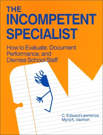 The Incompetent Specialist: How to Evaluate, Document Performance, and Dismiss School Staff: C. ...