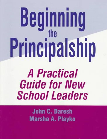 Beginning the Principalship : A Practical Guide for New School Leaders: Daresh, John C.; Playko, ...