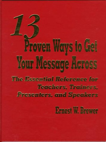 9780803966413: 13 Proven Ways to Get Your Message Across: The Essential Reference for Teachers, Trainers, Presenters, and Speakers