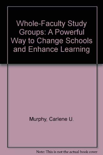 Whole-Faculty Study Groups: A Powerful Way to Change Schools and Enhance Learning: Carlene U. ...