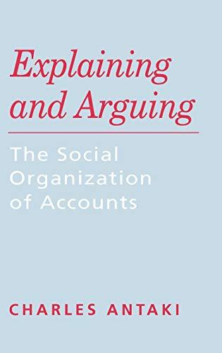 Explaining and Arguing: The Social Organization of Accounts: Antaki, Charles