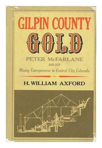 9780804005500: Gilpin County gold: Peter McFarlane, 1848-1929, mining entrepreneur in Central City, Colorado