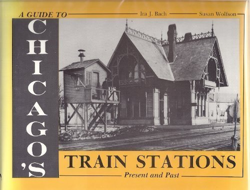 A Guide to Chicago's Train Stations: Present and Past: Bach, Ira J.;Wolfson, Susan