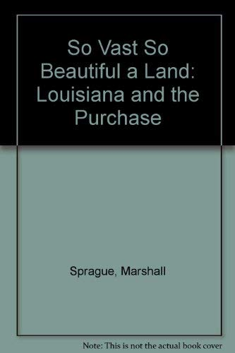 So Vast So Beautiful a Land: Louisiana and the Purchase