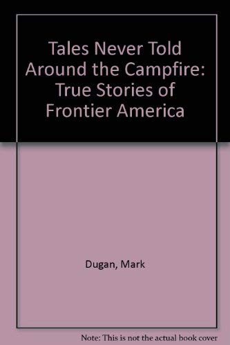 Tales Never Told Around the Campfire: True Stories of Frontier America: Mark Dugan