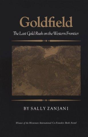 Goldfield: The Last Gold Rush On The Western Frontier: Sally Zanjani
