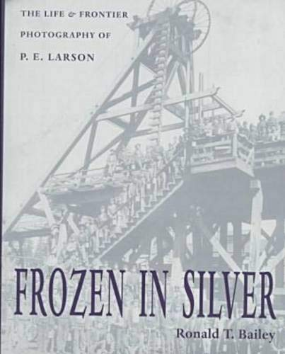Frozen in Silver: The Life and Frontier Photography of P.E. Larson (Hardback): Ronald T. Bailey