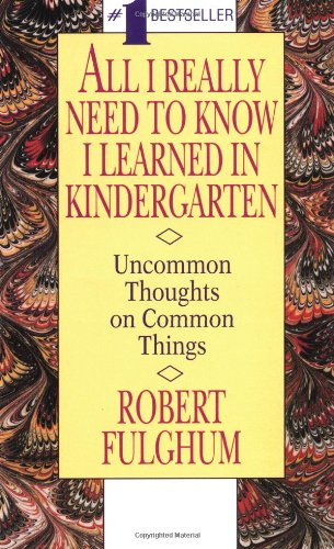 All I Really Need to Know I Learned in Kindergarten: Uncommon Thoughts on Common Things