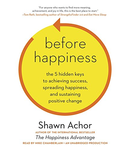Before Happiness: The 5 Hidden Keys to Achieving Success, Spreading Happiness, and Sustaining ...