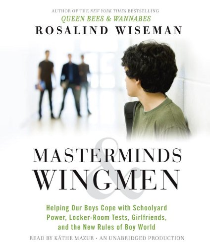 Masterminds and Wingmen: Helping Our Boys Cope with Schoolyard Power, Locker-Room Tests, ...