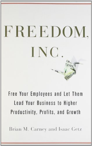 9780804138376: Freedom, Inc.: Free Your Employees and Let Them Lead Your Business to Higher Productivity, Profits, and Growth