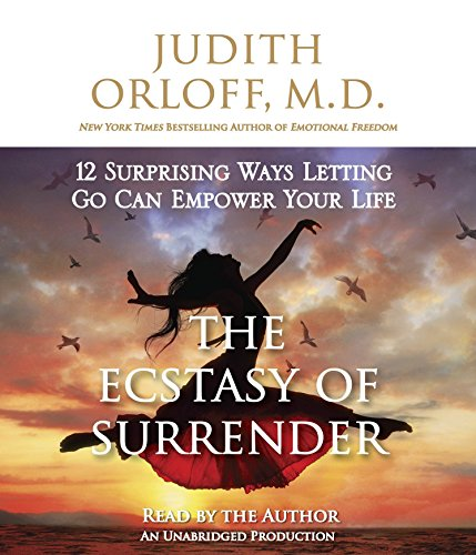 The Ecstasy of Surrender: 12 Surprising Ways Letting Go Can Empower Your Life: Orloff M.D., Judith