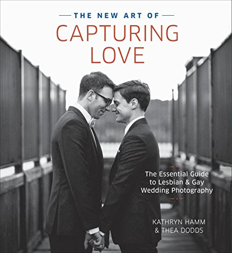 9780804185233: The New Art of Capturing Love: The Essential Guide to Lesbian and Gay Wedding Photography