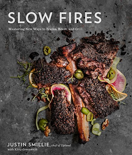 Slow Fires: Mastering New Ways to Braise, Roast, and Grill: Smillie, Justin, Greenwald, Kitty